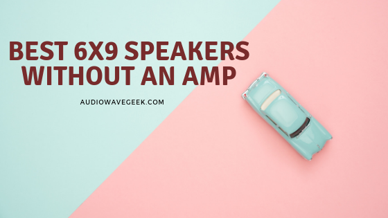 BEST 6X9 SPEAKERS WITHOUT AN AMP_audiowavegeek